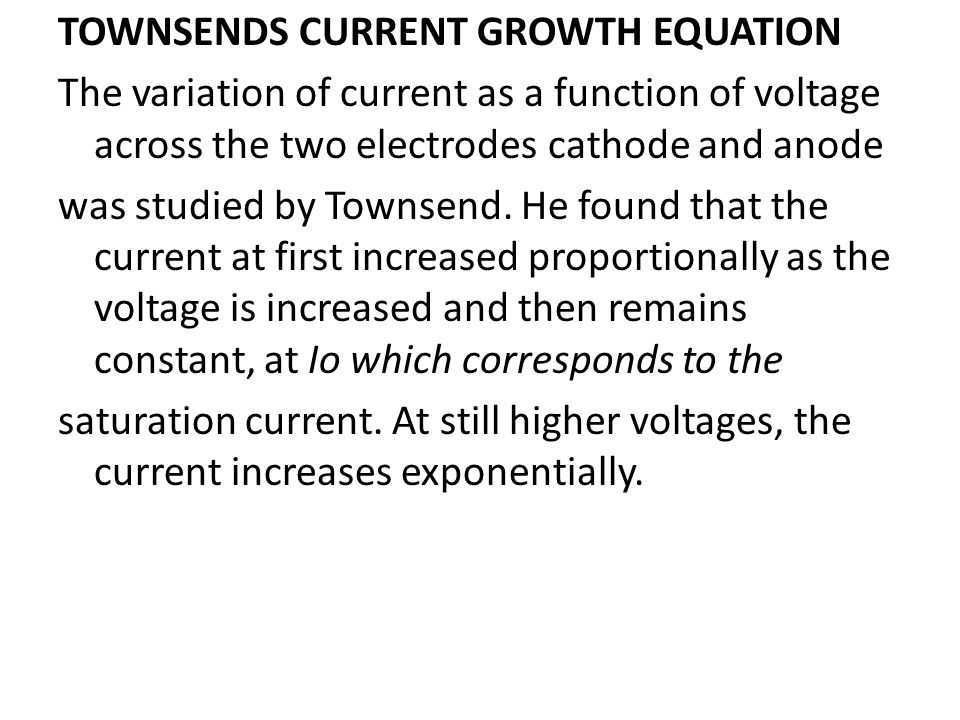 TOWNSENDS CURRENT GROWTH EQUATION The variation of current as a function of voltage across the two electrodes cathode and anode was studied by Townsend.