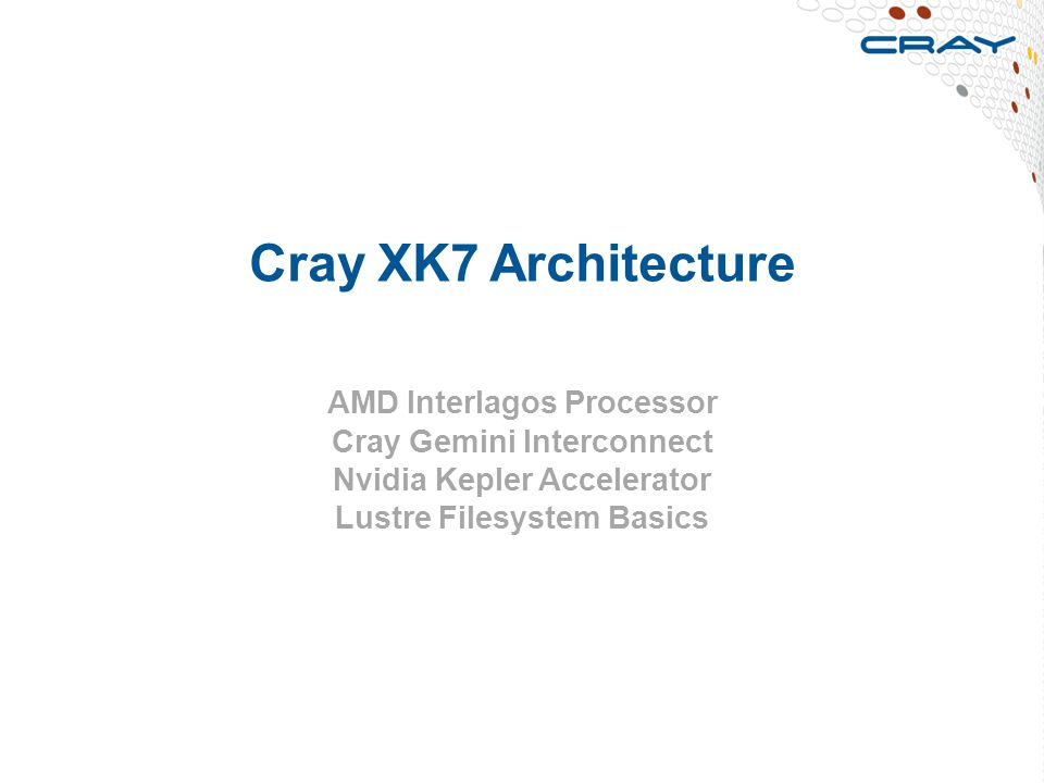 Cray XK7 Architecture AMD Interlagos Processor Cray Gemini Interconnect Nvidia Kepler Accelerator Lustre Filesystem Basics