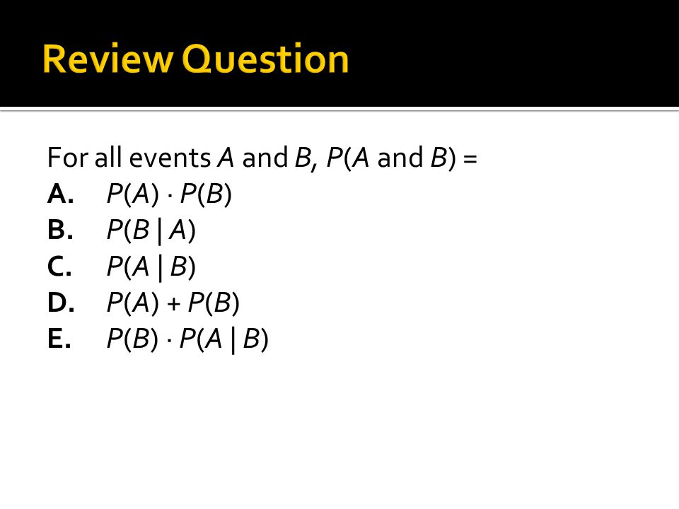 Review Question For all events A and B, P(A and B) = A.