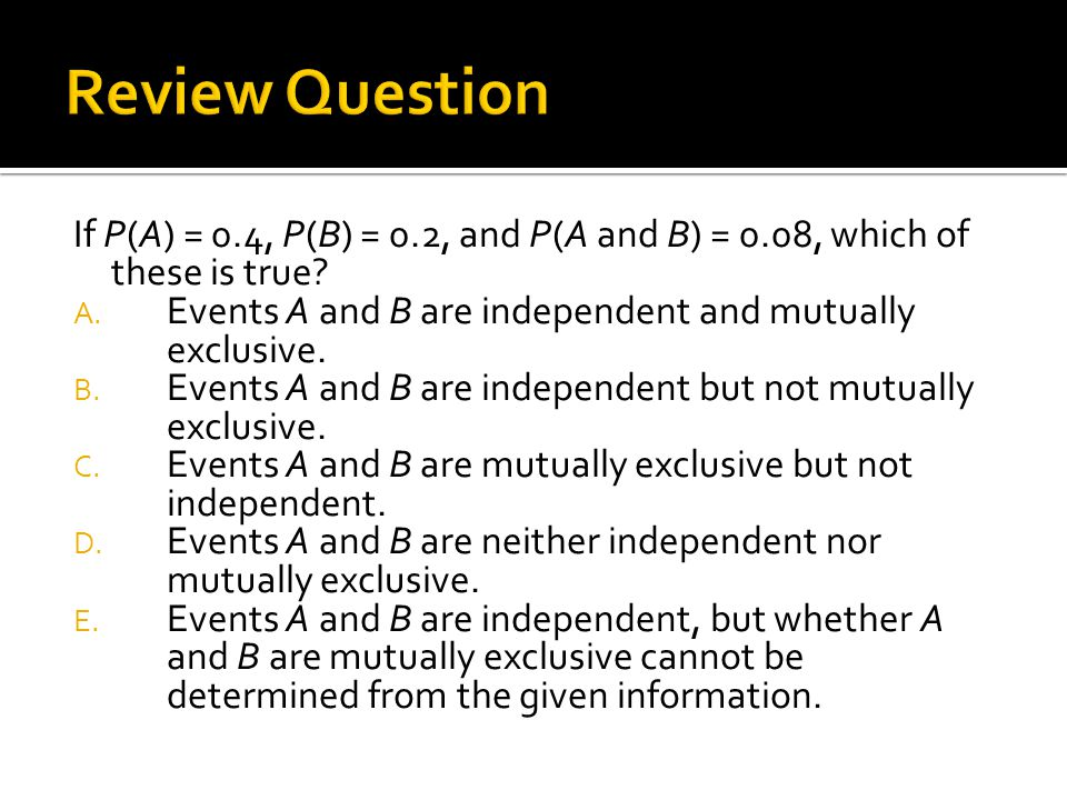 Review Question If P(A) = 0.4, P(B) = 0.2, and P(A and B) = 0.08, which of these is true Events A and B are independent and mutually exclusive.