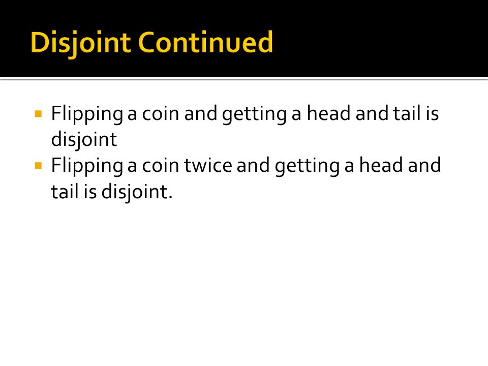 Disjoint Continued Flipping a coin and getting a head and tail is disjoint.