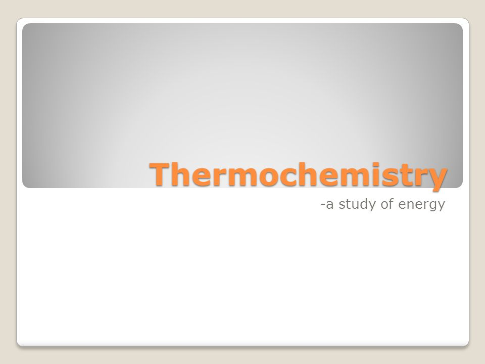 Thermochemistry -a study of energy