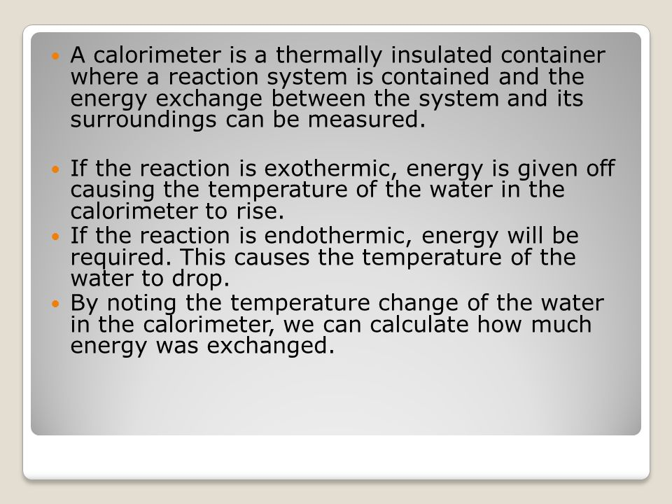 A calorimeter is a thermally insulated container where a reaction system is contained and the energy exchange between the system and its surroundings can be measured.