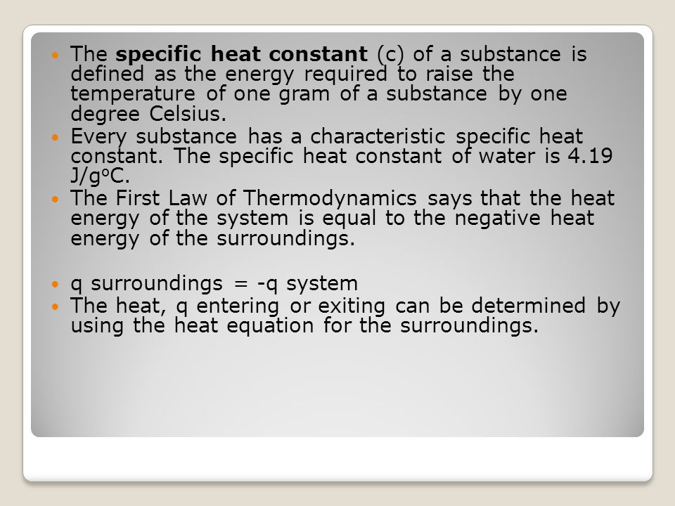 The specific heat constant (c) of a substance is defined as the energy required to raise the temperature of one gram of a substance by one degree Celsius.
