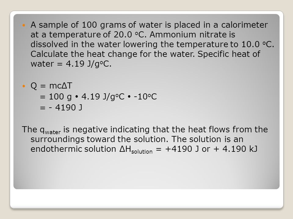 A sample of 100 grams of water is placed in a calorimeter at a temperature of 20.0 oC. Ammonium nitrate is dissolved in the water lowering the temperature to 10.0 oC. Calculate the heat change for the water. Specific heat of water = 4.19 J/goC.