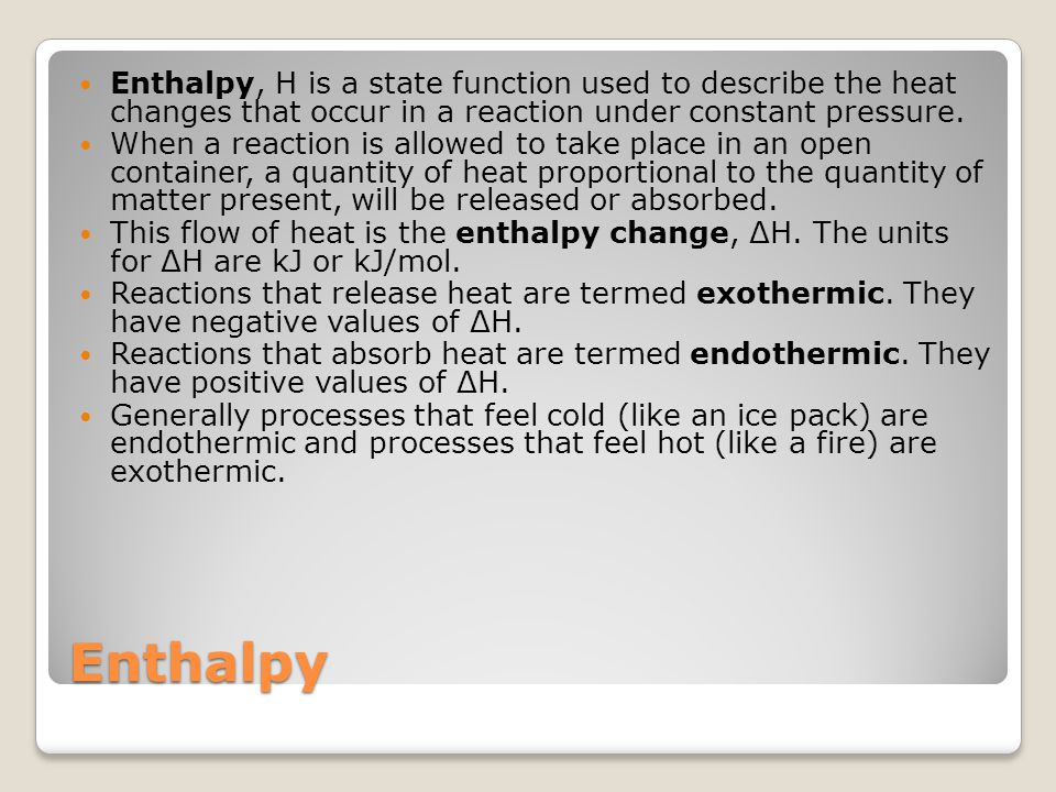 Enthalpy, H is a state function used to describe the heat changes that occur in a reaction under constant pressure.