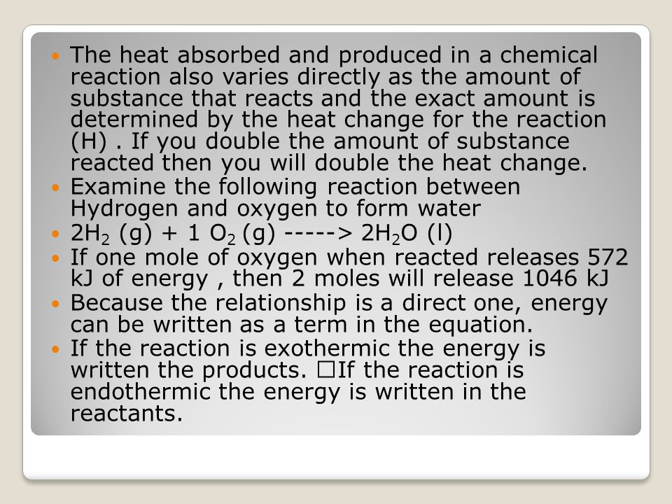 The heat absorbed and produced in a chemical reaction also varies directly as the amount of substance that reacts and the exact amount is determined by the heat change for the reaction (H) . If you double the amount of substance reacted then you will double the heat change.