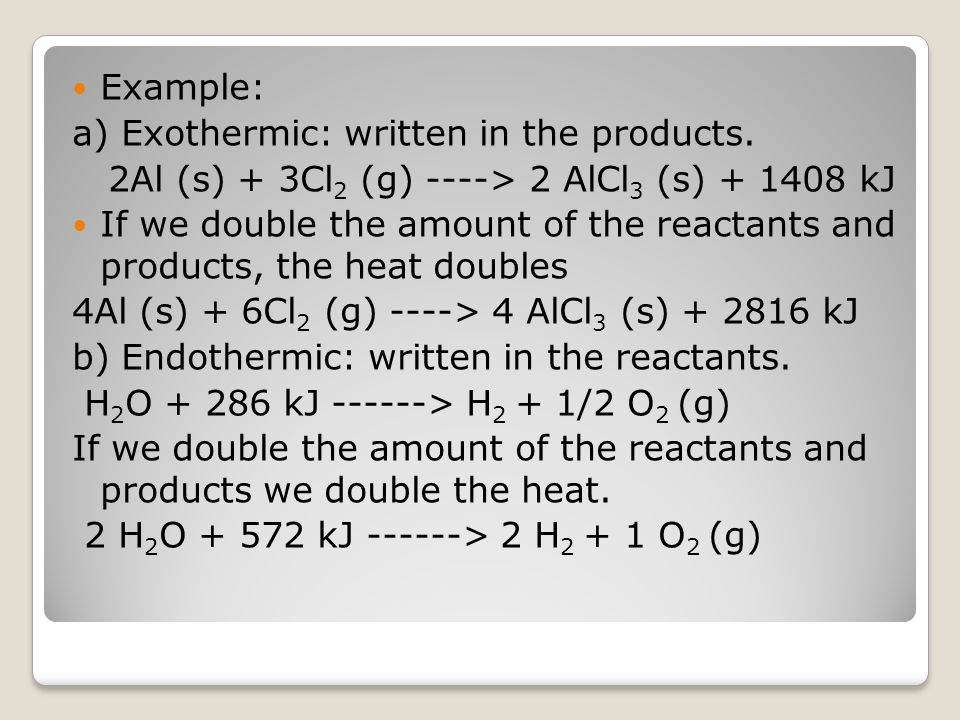 Example: a) Exothermic: written in the products. 2Al (s) + 3Cl2 (g) ----> 2 AlCl3 (s) + 1408 kJ.