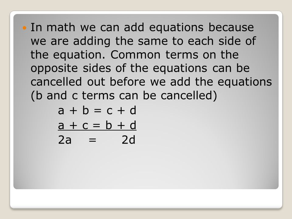 In math we can add equations because we are adding the same to each side of the equation. Common terms on the opposite sides of the equations can be cancelled out before we add the equations (b and c terms can be cancelled)