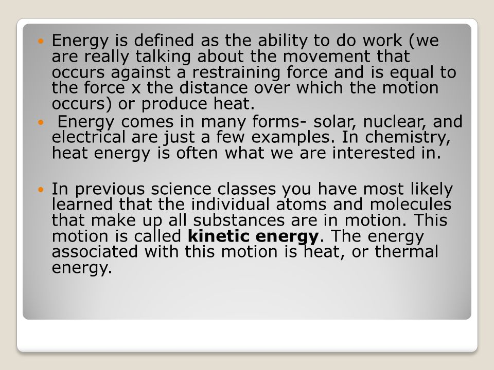 Energy is defined as the ability to do work (we are really talking about the movement that occurs against a restraining force and is equal to the force x the distance over which the motion occurs) or produce heat.