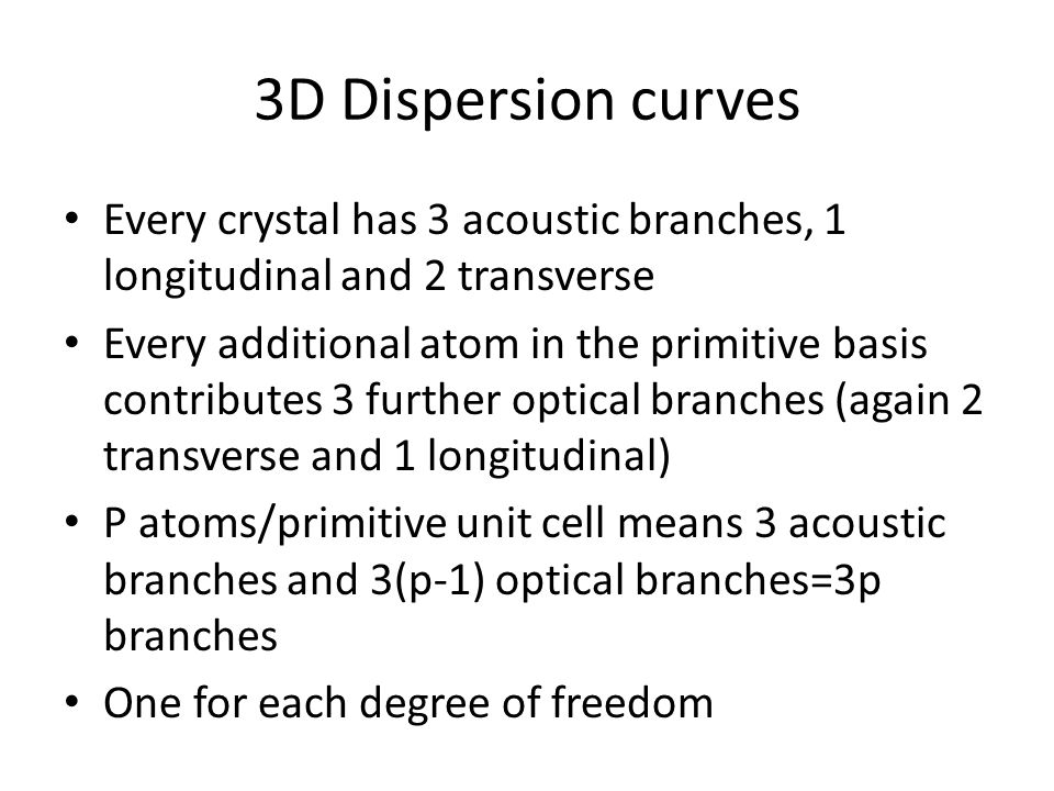 3D Dispersion curves Every crystal has 3 acoustic branches, 1 longitudinal and 2 transverse.