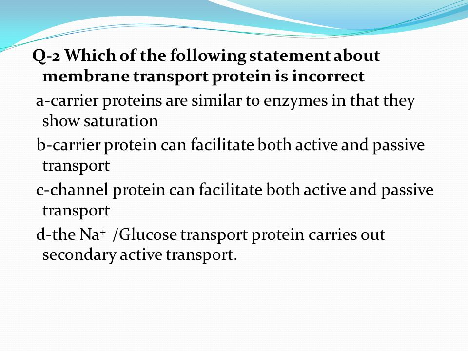 Q-2 Which of the following statement about membrane transport protein is incorrect a-carrier proteins are similar to enzymes in that they show saturation b-carrier protein can facilitate both active and passive transport c-channel protein can facilitate both active and passive transport d-the Na+ /Glucose transport protein carries out secondary active transport.
