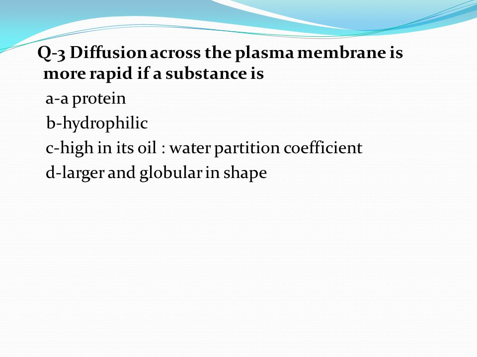 Q-3 Diffusion across the plasma membrane is more rapid if a substance is a-a protein b-hydrophilic c-high in its oil : water partition coefficient d-larger and globular in shape