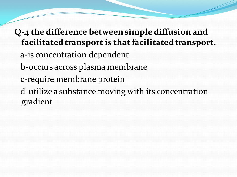 Q-4 the difference between simple diffusion and facilitated transport is that facilitated transport. a-is concentration dependent b-occurs across plasma membrane c-require membrane protein d-utilize a substance moving with its concentration gradient