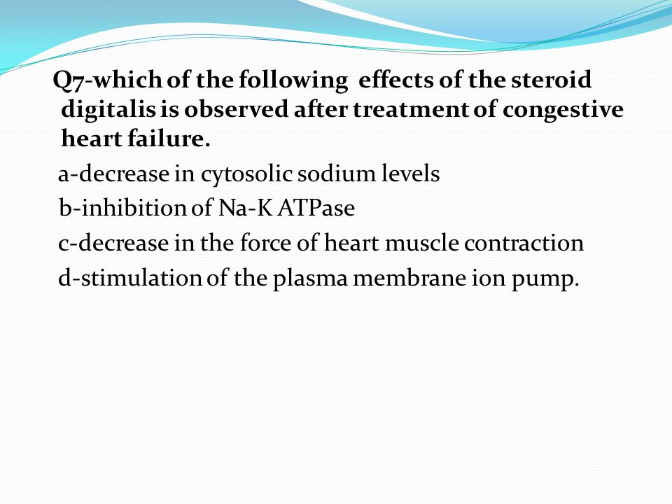 Q7-which of the following effects of the steroid digitalis is observed after treatment of congestive heart failure. a-decrease in cytosolic sodium levels b-inhibition of Na-K ATPase c-decrease in the force of heart muscle contraction d-stimulation of the plasma membrane ion pump.