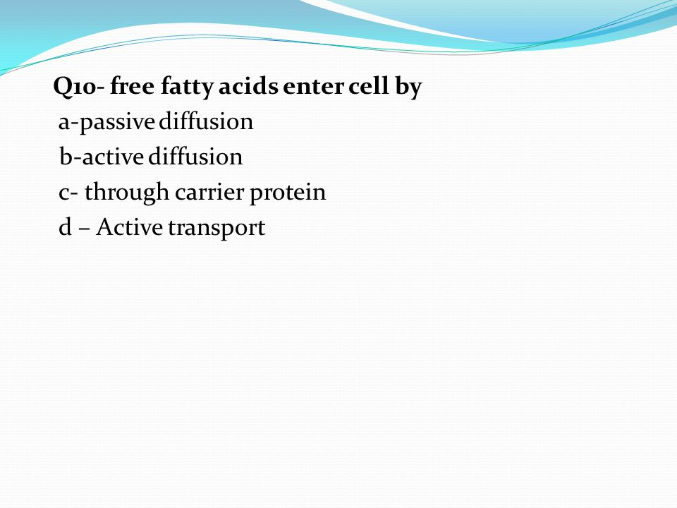 Q10- free fatty acids enter cell by a-passive diffusion b-active diffusion c- through carrier protein d – Active transport