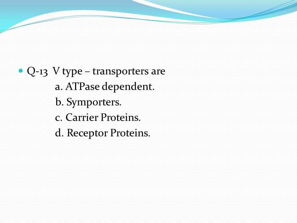 Q-13 V type – transporters are a. ATPase dependent. b. Symporters.