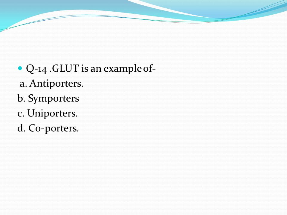 Q-14 .GLUT is an example of- a. Antiporters. b. Symporters
