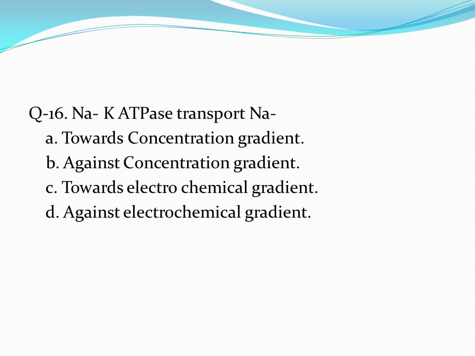 Q-16. Na- K ATPase transport Na- a. Towards Concentration gradient. b