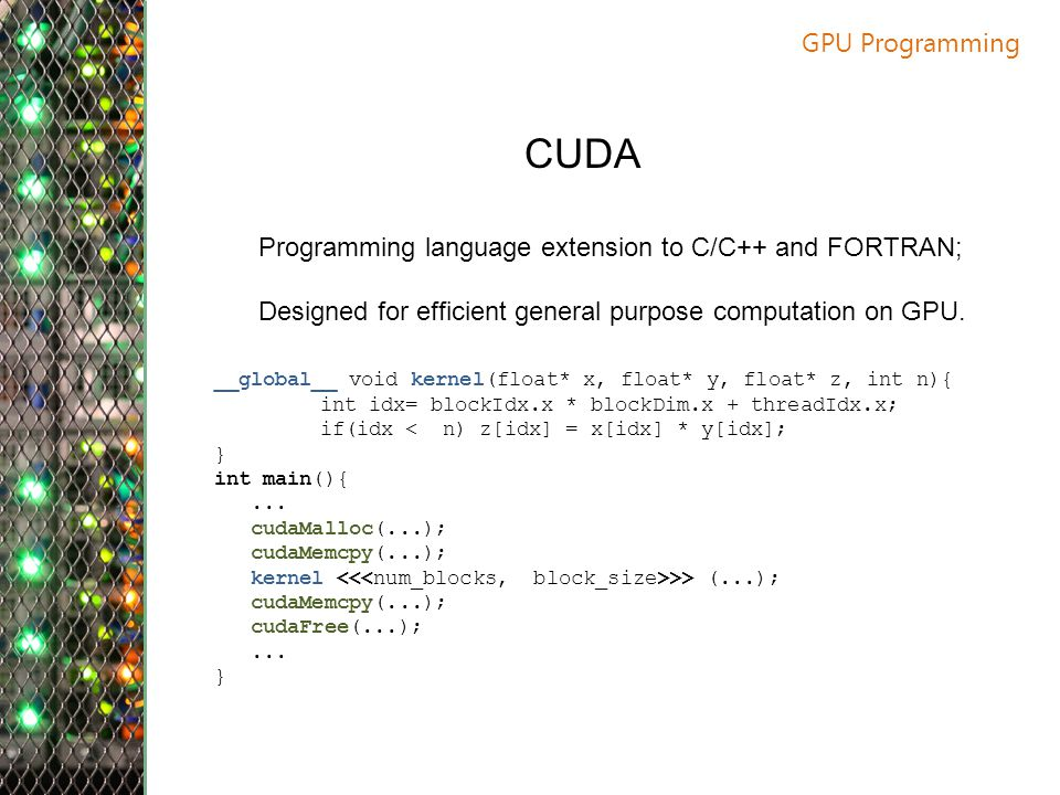 GPU Programming CUDA. Programming language extension to C/C++ and FORTRAN; Designed for efficient general purpose computation on GPU.