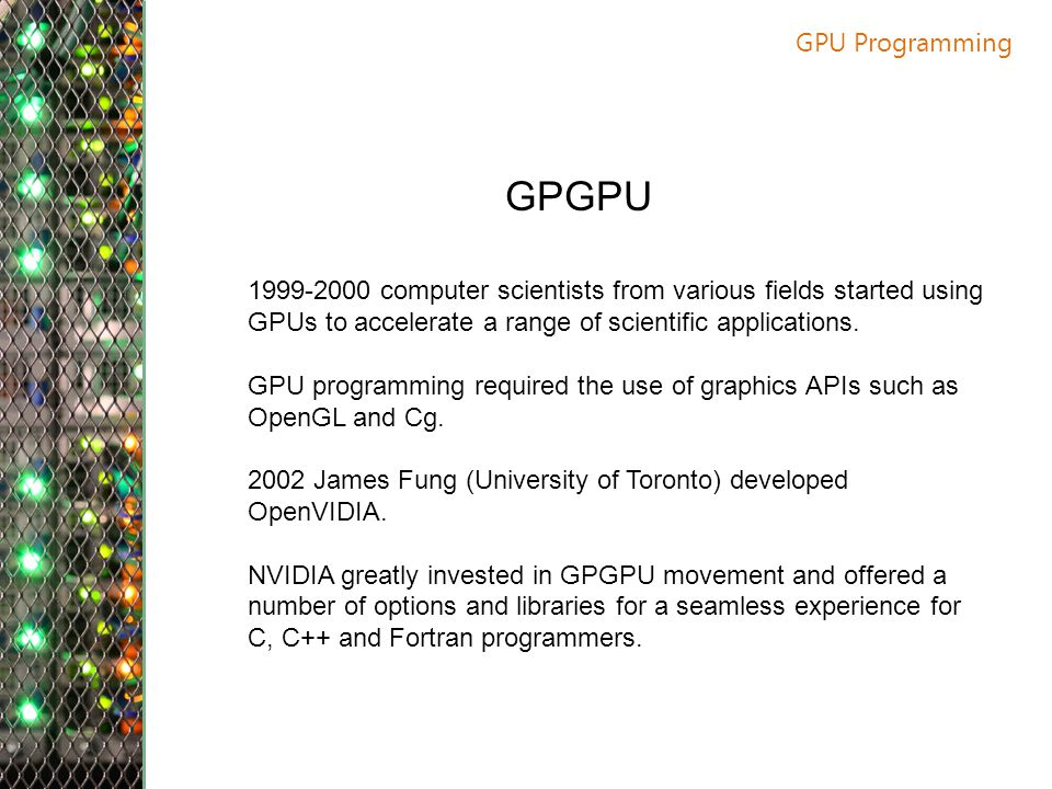 GPU Programming GPGPU. 1999-2000 computer scientists from various fields started using GPUs to accelerate a range of scientific applications.