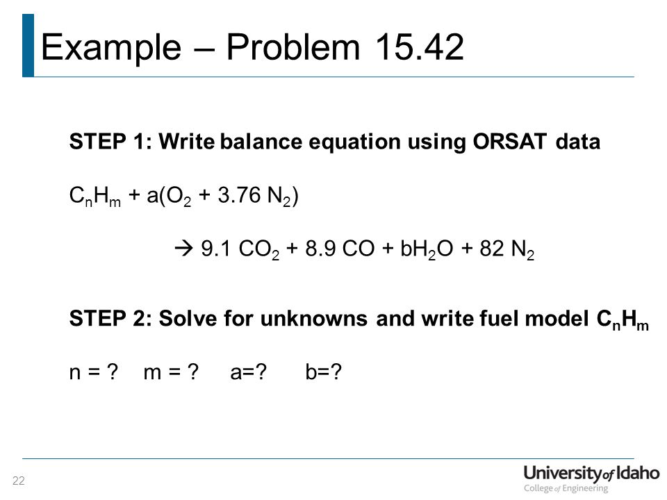 Example – Problem 15.42 STEP 1: Write balance equation using ORSAT data. CnHm + a(O2 + 3.76 N2)  9.1 CO2 + 8.9 CO + bH2O + 82 N2.