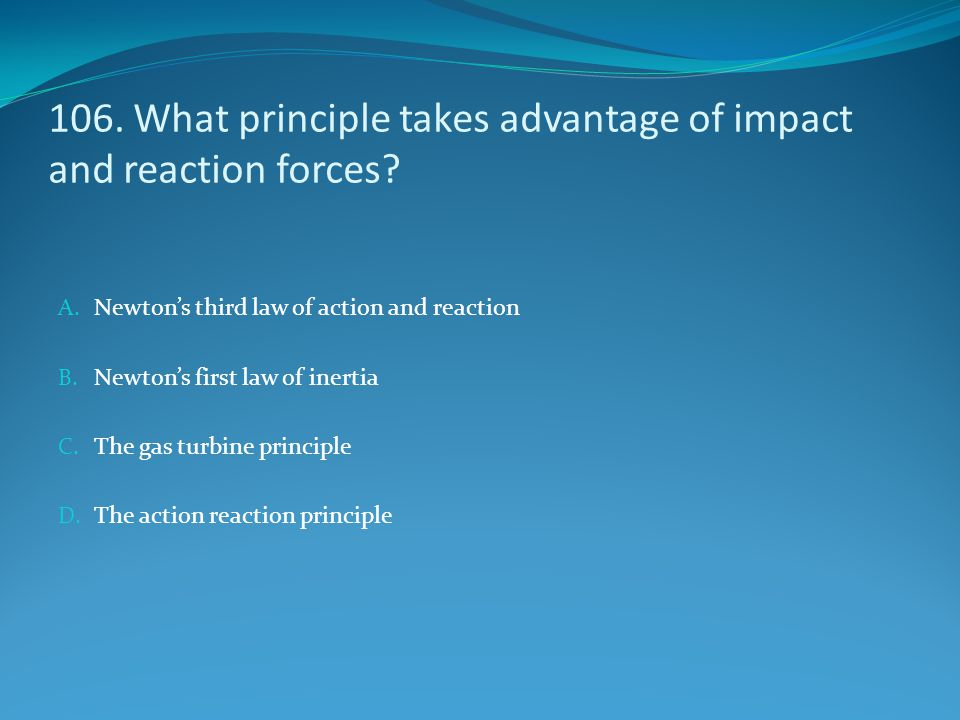 106. What principle takes advantage of impact and reaction forces