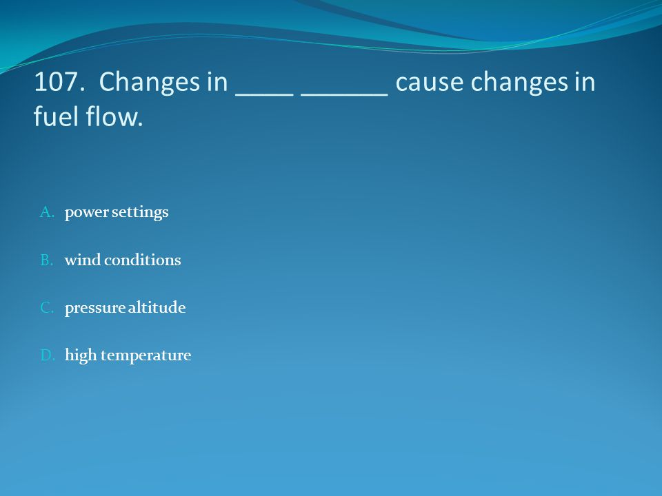 107. Changes in ____ ______ cause changes in fuel flow.