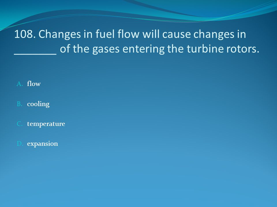 108. Changes in fuel flow will cause changes in _______ of the gases entering the turbine rotors.