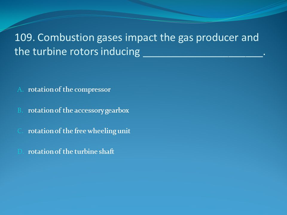 109. Combustion gases impact the gas producer and the turbine rotors inducing _____________________.