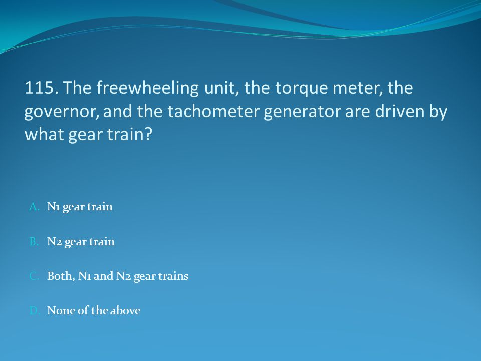 115. The freewheeling unit, the torque meter, the governor, and the tachometer generator are driven by what gear train