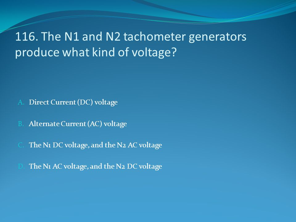 116. The N1 and N2 tachometer generators produce what kind of voltage