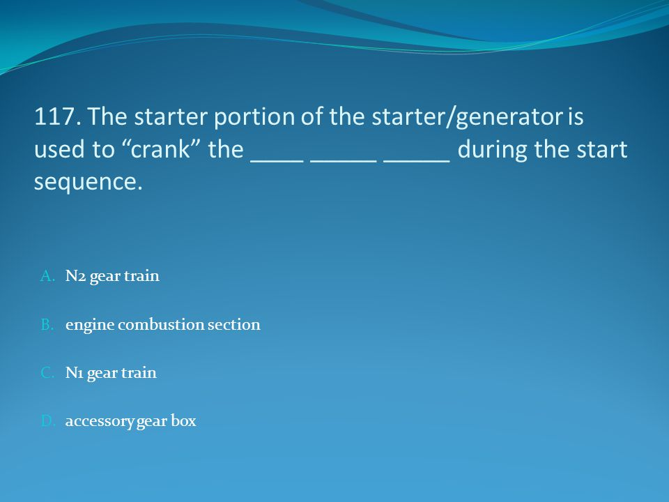 117. The starter portion of the starter/generator is used to crank the ____ _____ _____ during the start sequence.