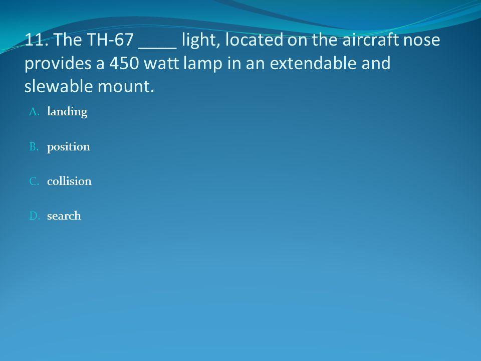 11. The TH-67 ____ light, located on the aircraft nose provides a 450 watt lamp in an extendable and slewable mount.