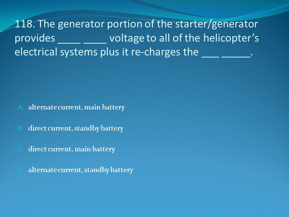 118. The generator portion of the starter/generator provides ____ ____ voltage to all of the helicopter's electrical systems plus it re-charges the ___ _____.