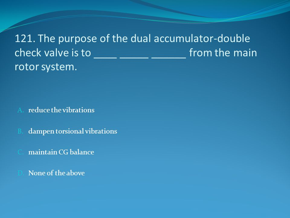 121. The purpose of the dual accumulator-double check valve is to ____ _____ ______ from the main rotor system.