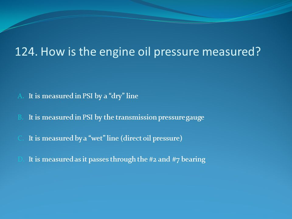 124. How is the engine oil pressure measured