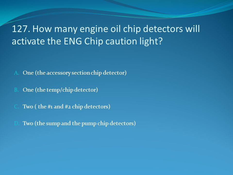 127. How many engine oil chip detectors will activate the ENG Chip caution light