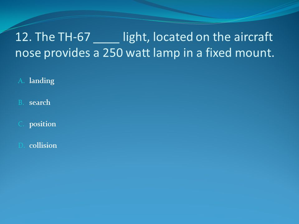 12. The TH-67 ____ light, located on the aircraft nose provides a 250 watt lamp in a fixed mount.