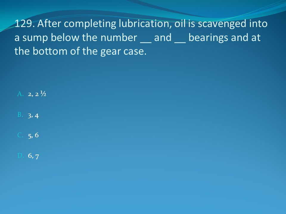 129. After completing lubrication, oil is scavenged into a sump below the number __ and __ bearings and at the bottom of the gear case.