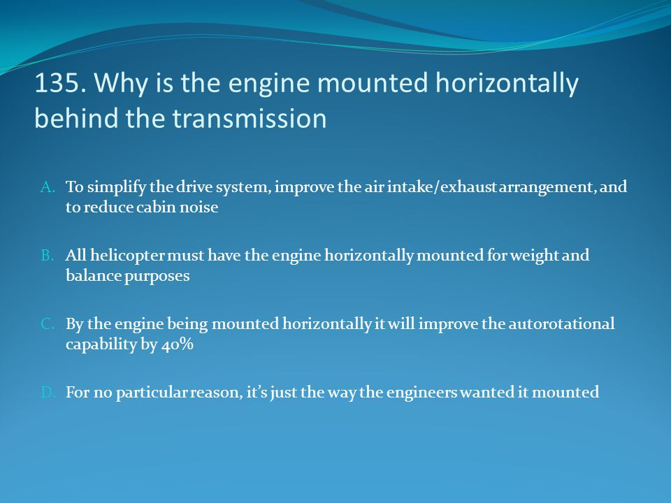 135. Why is the engine mounted horizontally behind the transmission