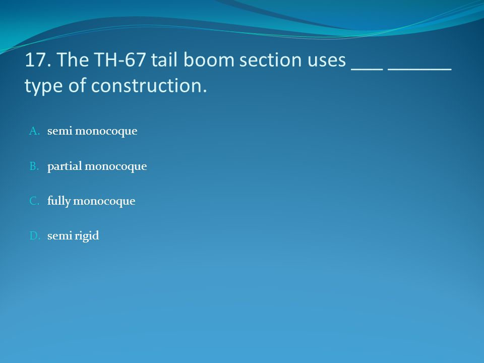 17. The TH-67 tail boom section uses ___ ______ type of construction.