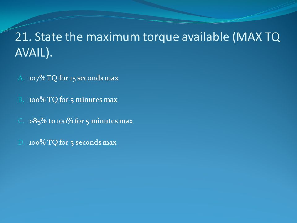 21. State the maximum torque available (MAX TQ AVAIL).