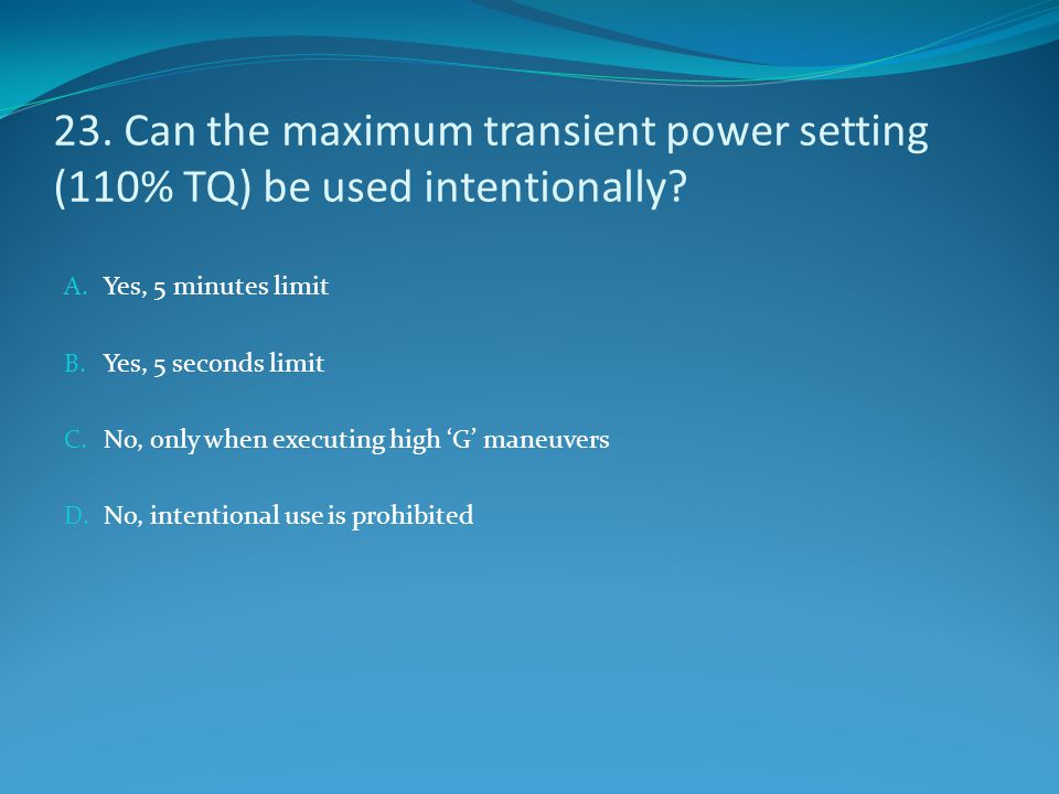 23. Can the maximum transient power setting (110% TQ) be used intentionally