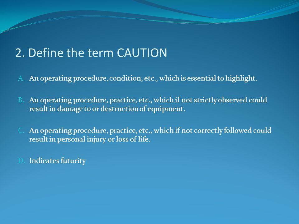 2. Define the term CAUTION