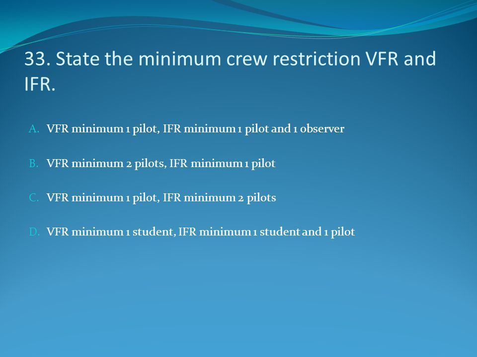 33. State the minimum crew restriction VFR and IFR.