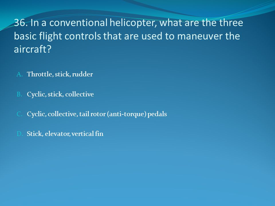 36. In a conventional helicopter, what are the three basic flight controls that are used to maneuver the aircraft