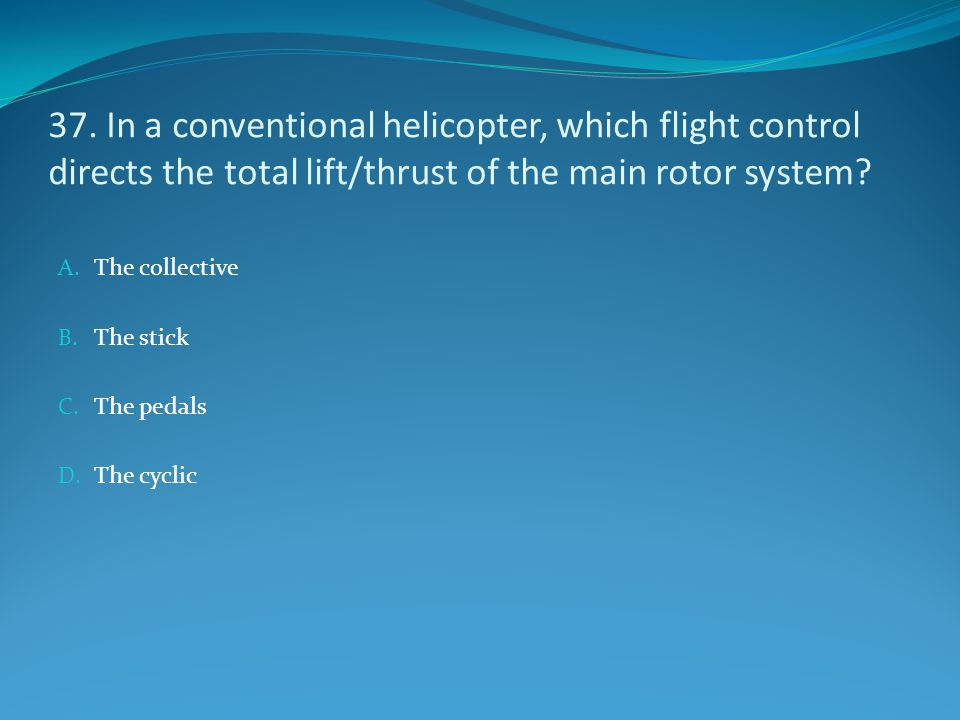 37. In a conventional helicopter, which flight control directs the total lift/thrust of the main rotor system