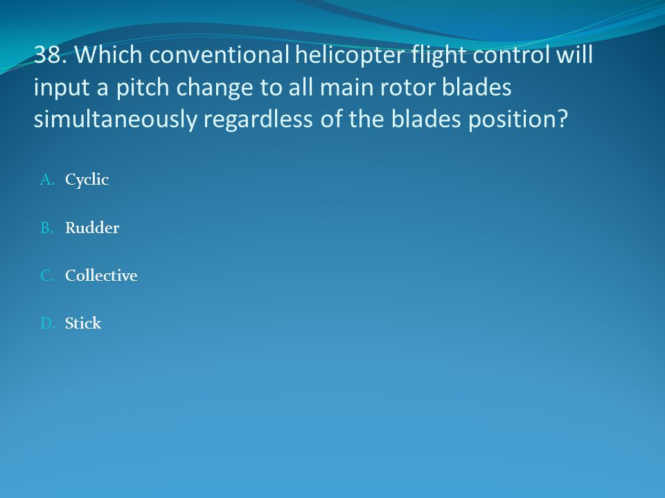 38. Which conventional helicopter flight control will input a pitch change to all main rotor blades simultaneously regardless of the blades position