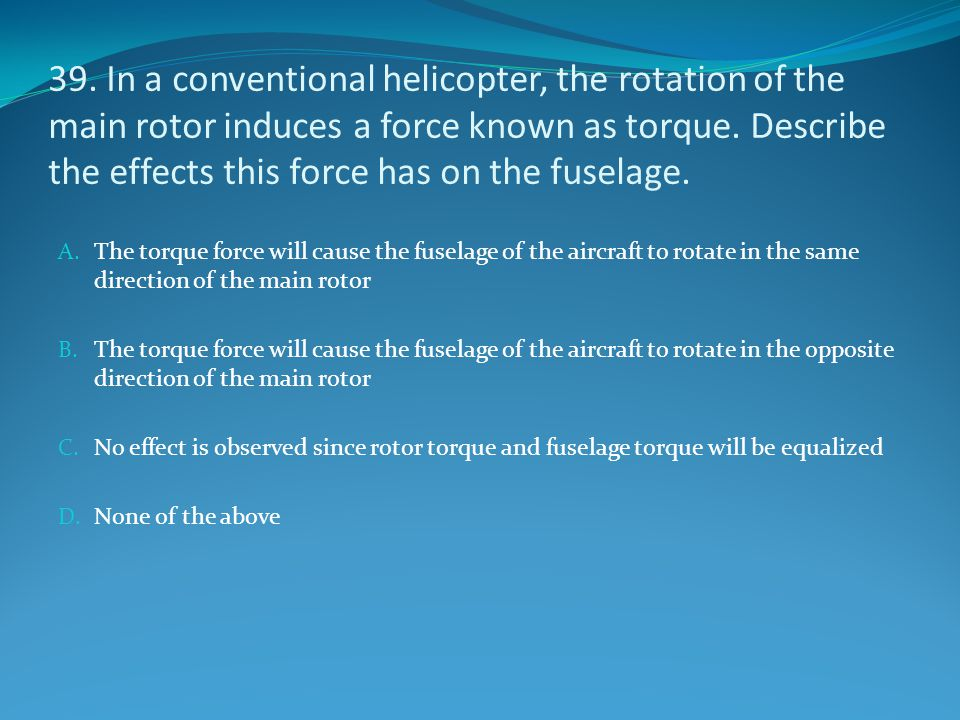 39. In a conventional helicopter, the rotation of the main rotor induces a force known as torque. Describe the effects this force has on the fuselage.